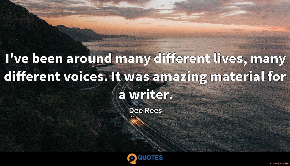 I've been around many different lives, many different voices. It was amazing material for a writer.