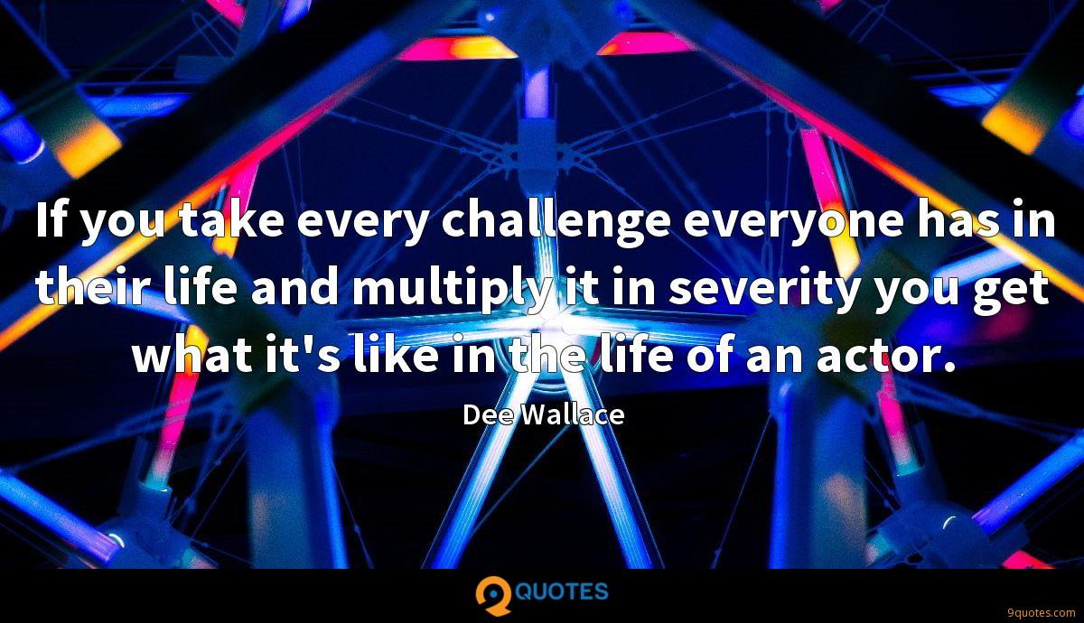 If you take every challenge everyone has in their life and multiply it in severity you get what it's like in the life of an actor.