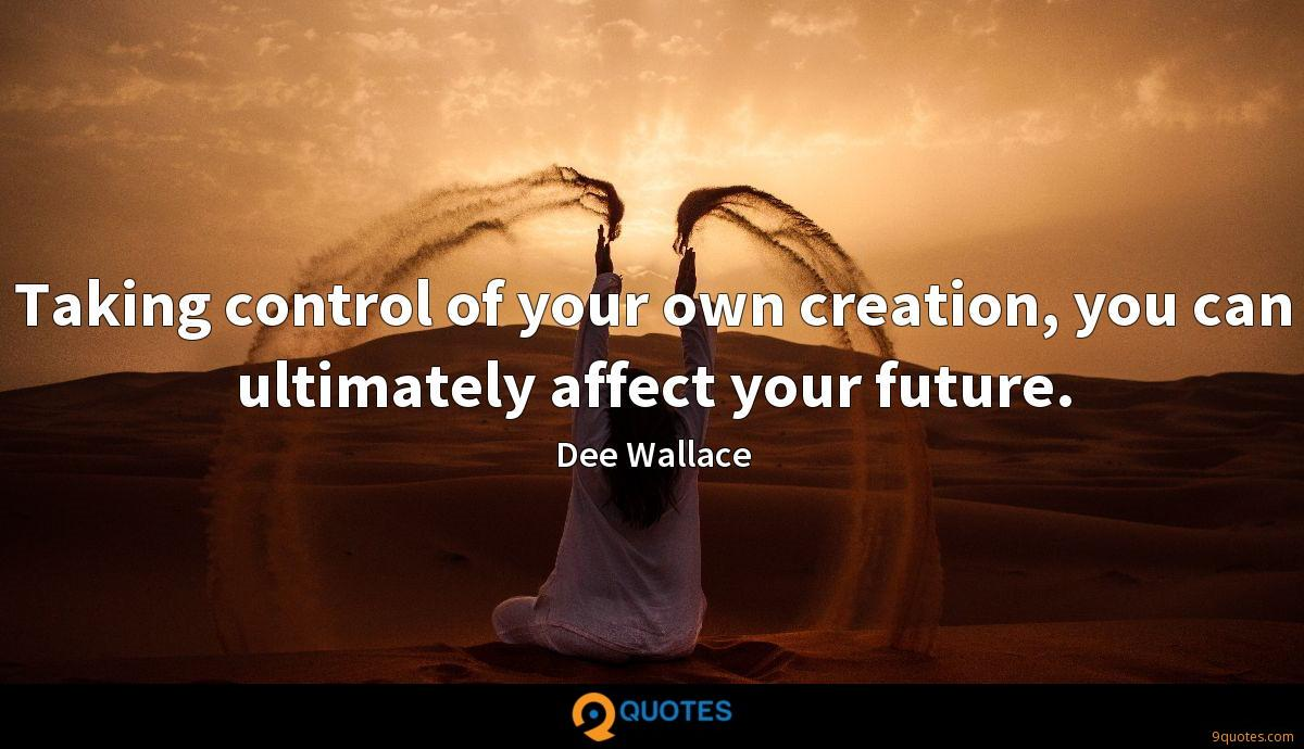 Taking control of your own creation, you can ultimately affect your future.