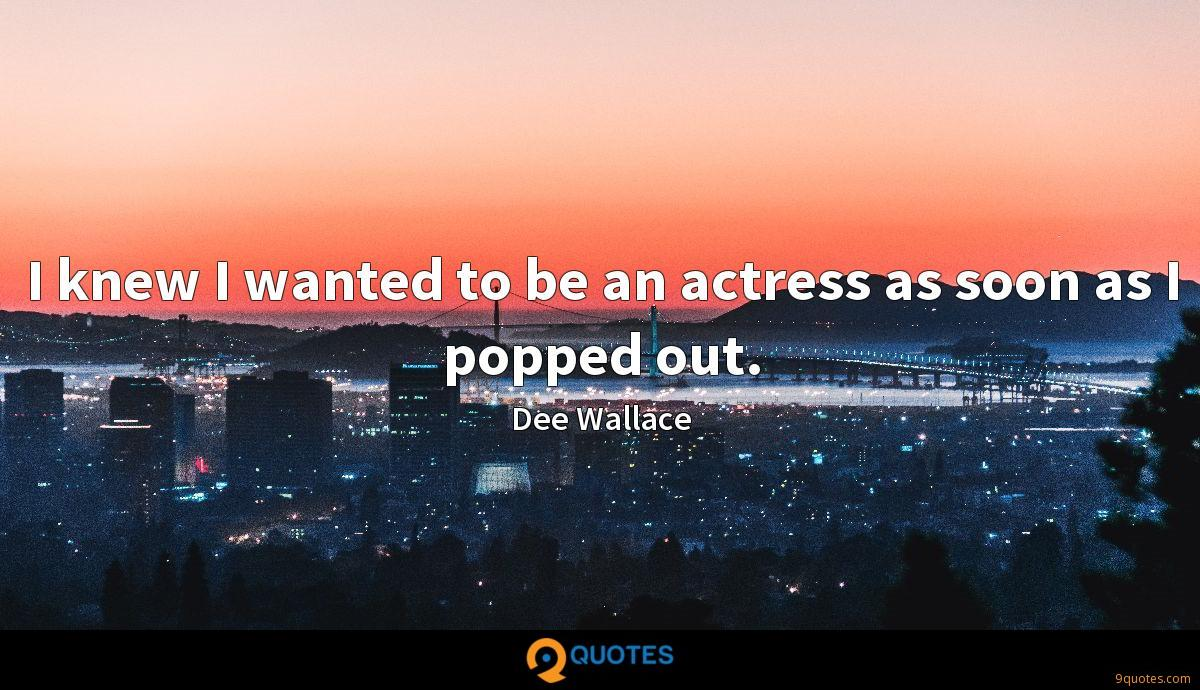 I knew I wanted to be an actress as soon as I popped out.