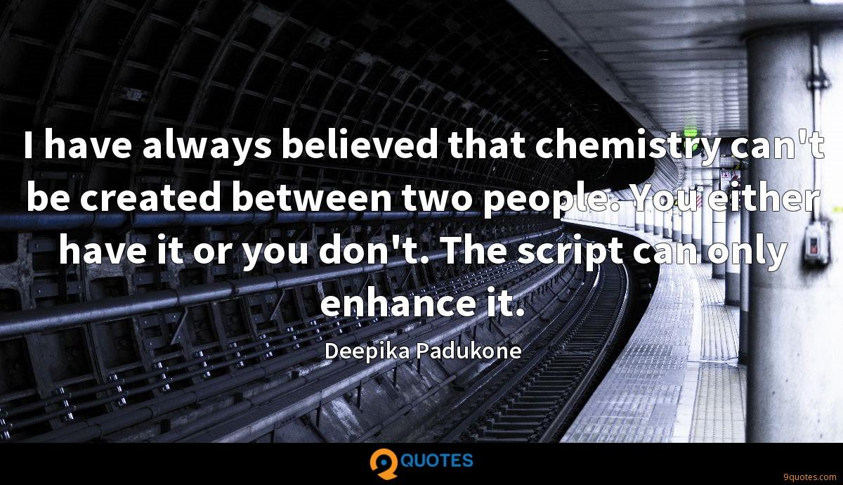 I have always believed that chemistry can't be created between two people. You either have it or you don't. The script can only enhance it.
