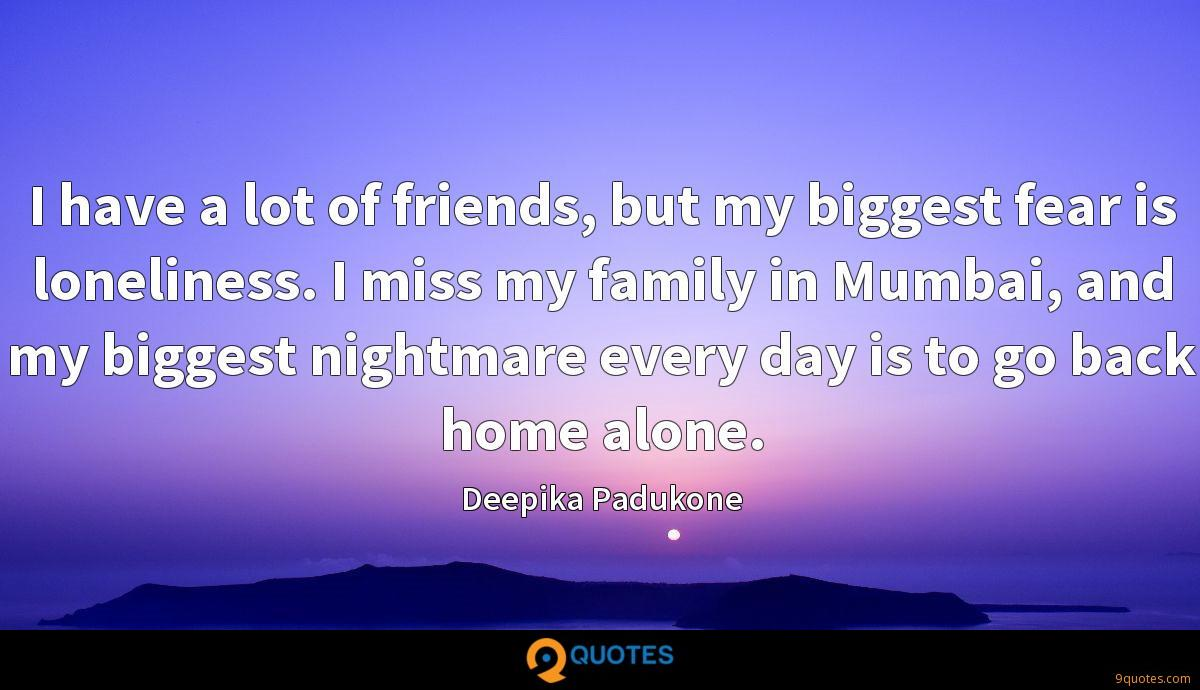 I have a lot of friends, but my biggest fear is loneliness. I miss my family in Mumbai, and my biggest nightmare every day is to go back home alone.