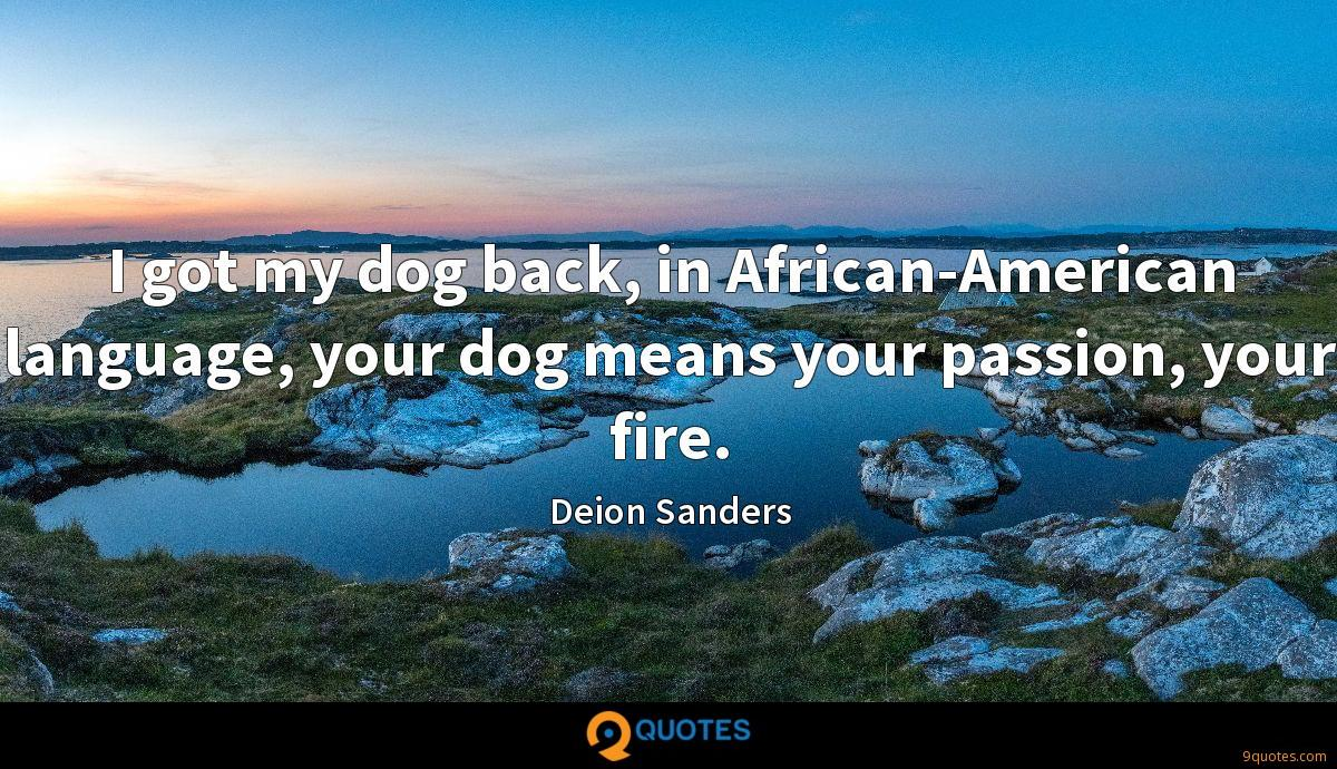 I got my dog back, in African-American language, your dog means your passion, your fire.