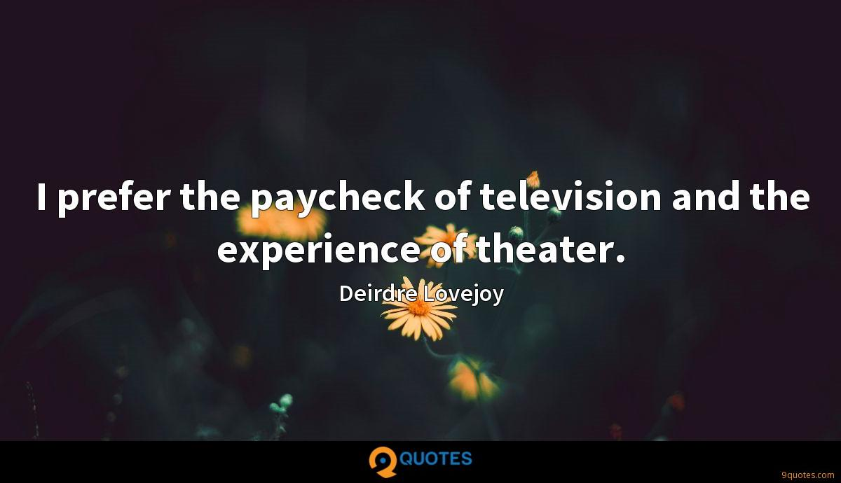 I prefer the paycheck of television and the experience of theater.