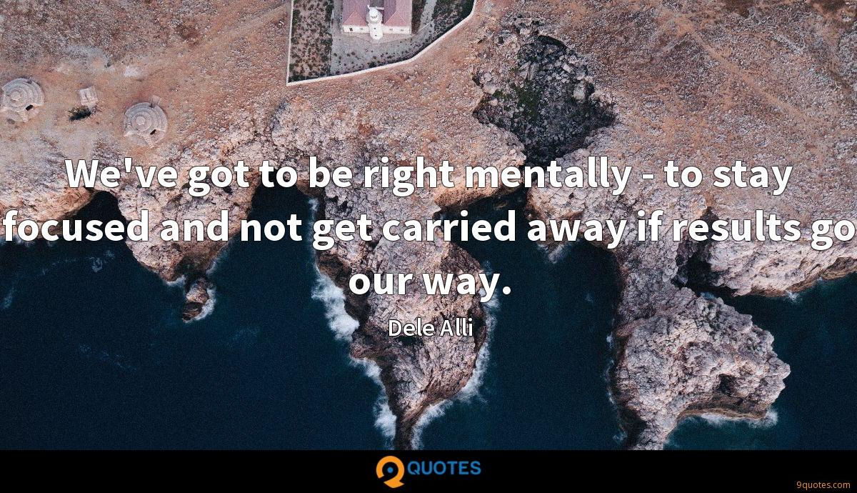 We've got to be right mentally - to stay focused and not get carried away if results go our way.