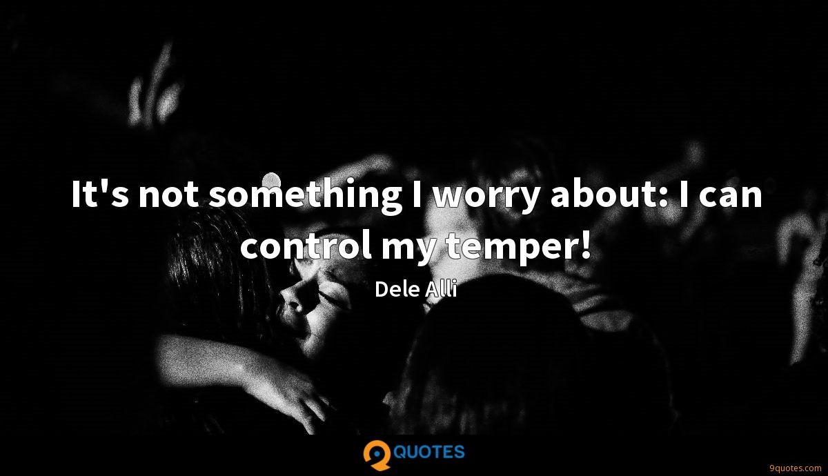 It's not something I worry about: I can control my temper!