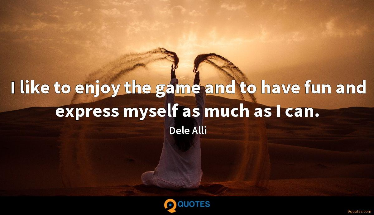 I like to enjoy the game and to have fun and express myself as much as I can.