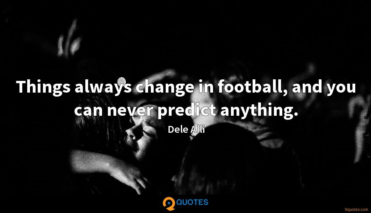 Things always change in football, and you can never predict anything.