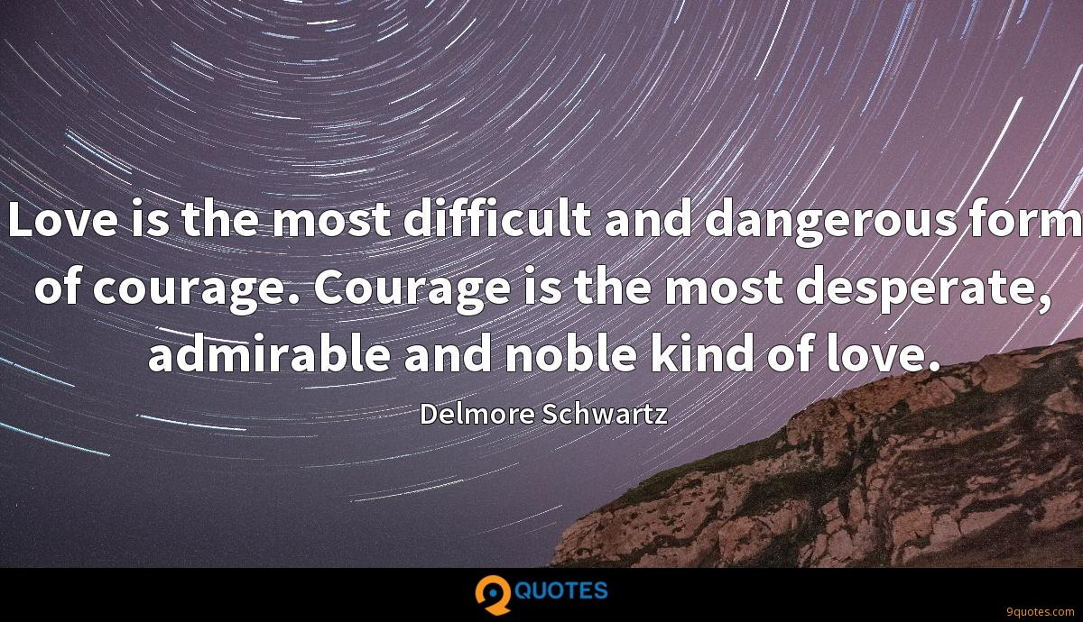 Love is the most difficult and dangerous form of courage. Courage is the most desperate, admirable and noble kind of love.