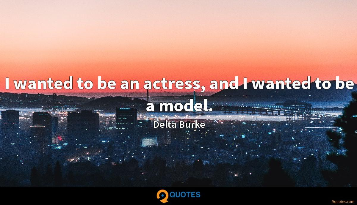 I wanted to be an actress, and I wanted to be a model.