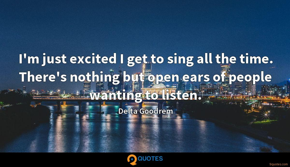I'm just excited I get to sing all the time. There's nothing but open ears of people wanting to listen.