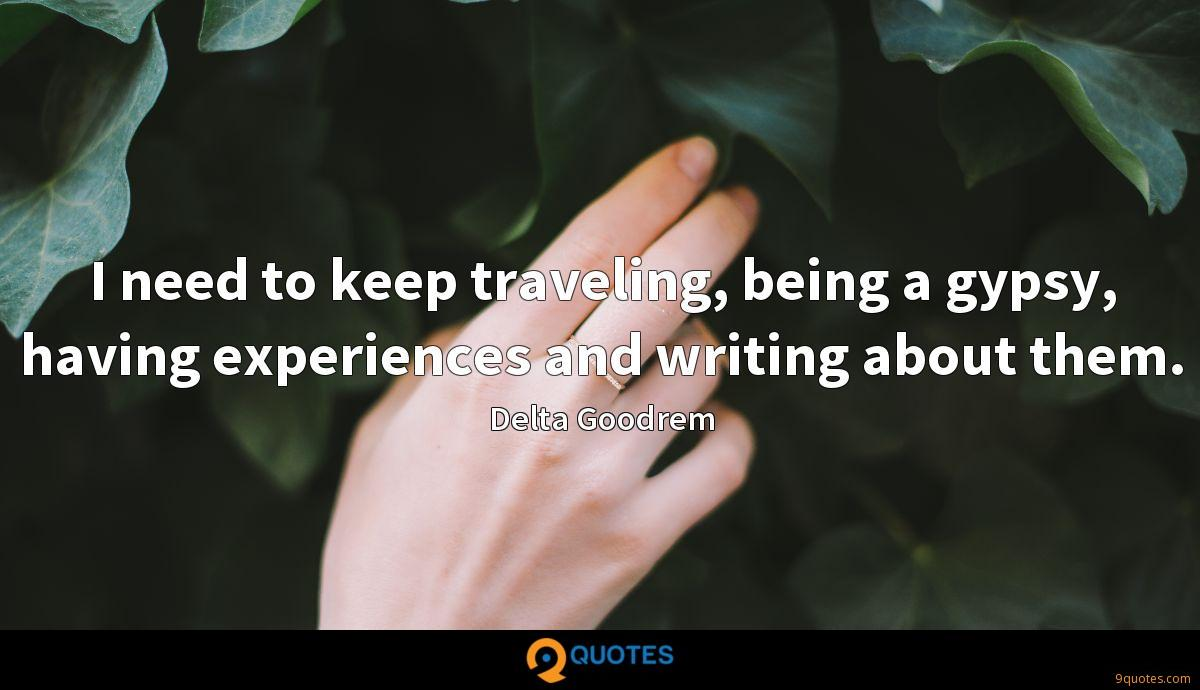 I need to keep traveling, being a gypsy, having experiences and writing about them.