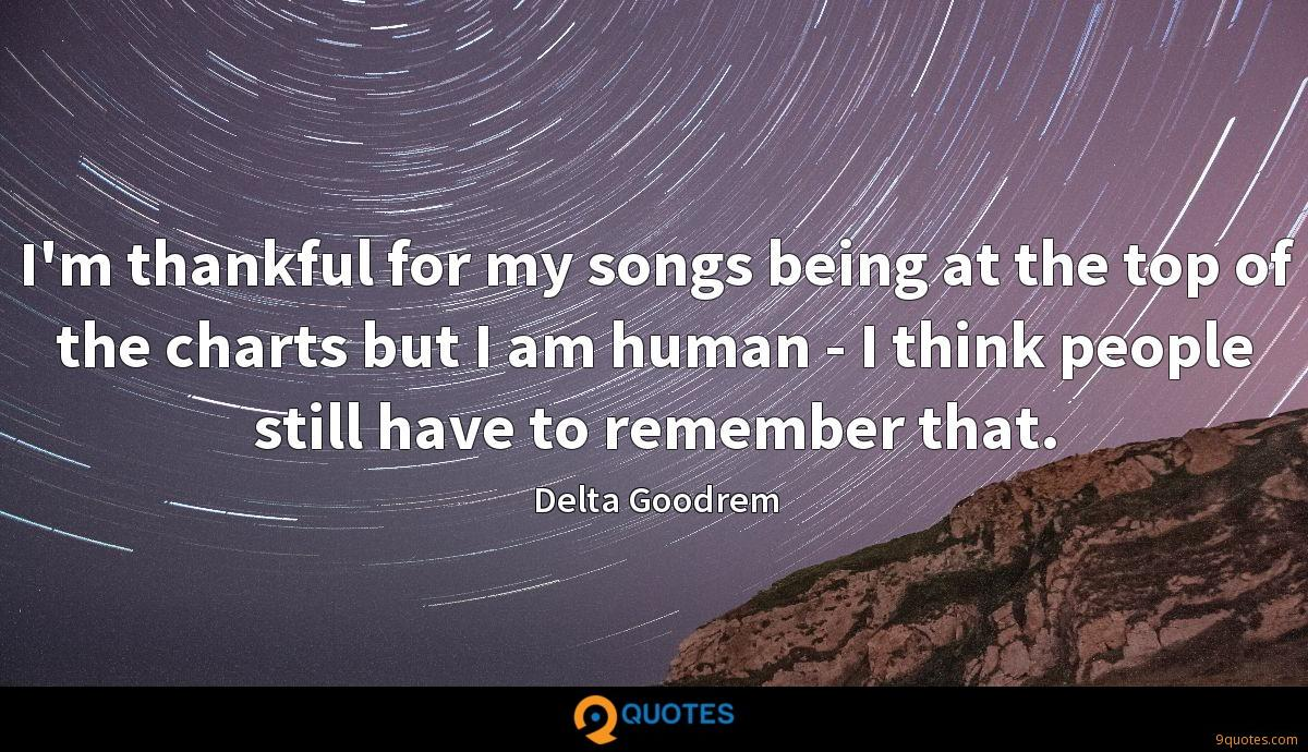 I'm thankful for my songs being at the top of the charts but I am human - I think people still have to remember that.