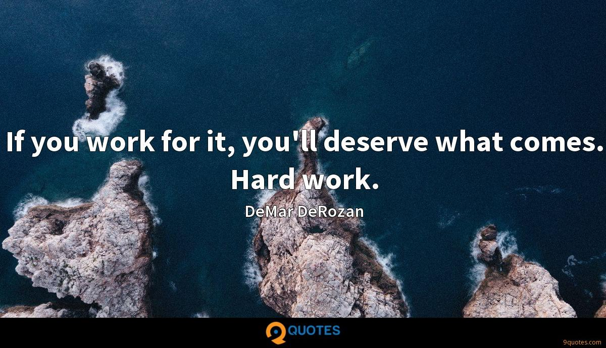 If you work for it, you'll deserve what comes. Hard work.