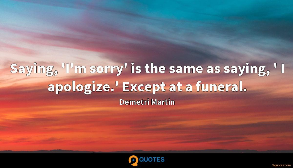 Saying, 'I'm sorry' is the same as saying, ' I apologize.' Except at a funeral.