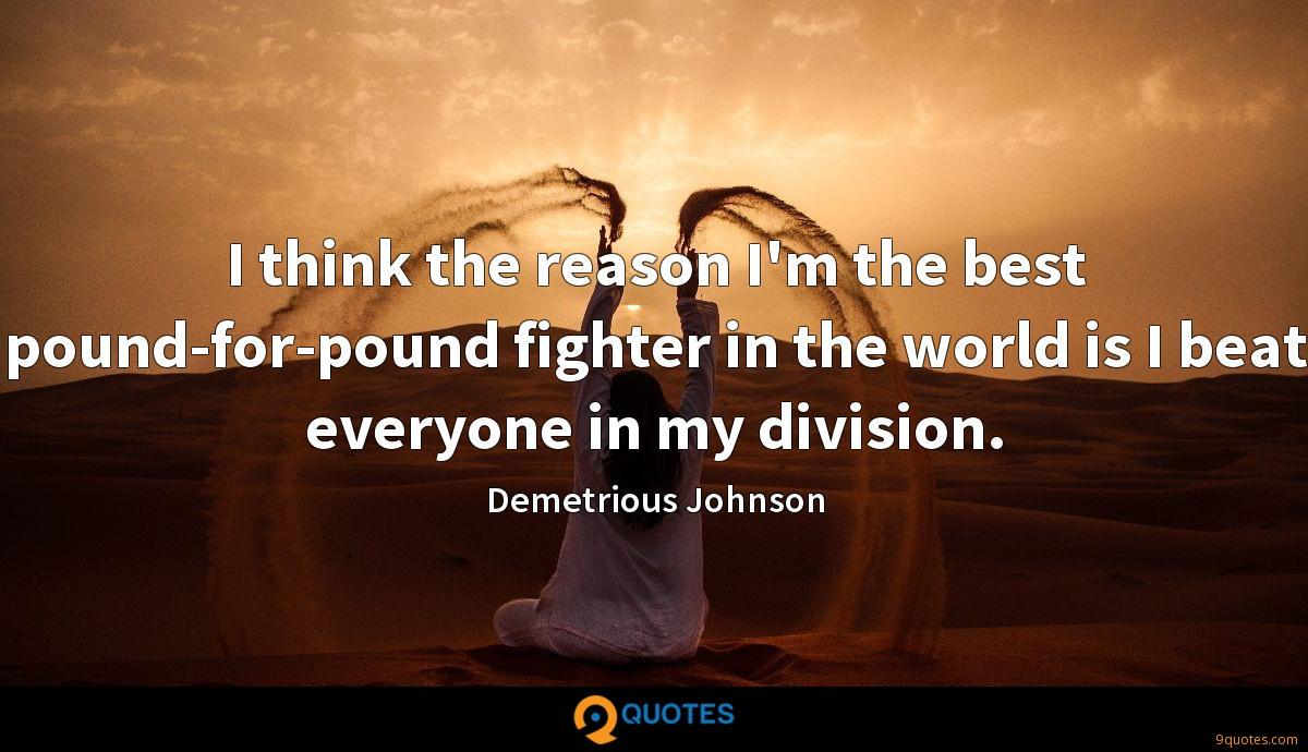 I think the reason I'm the best pound-for-pound fighter in the world is I beat everyone in my division.