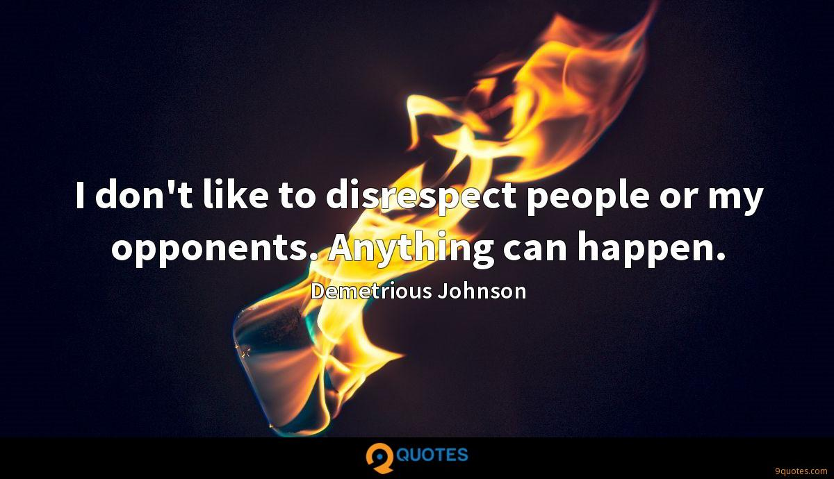 I don't like to disrespect people or my opponents. Anything can happen.