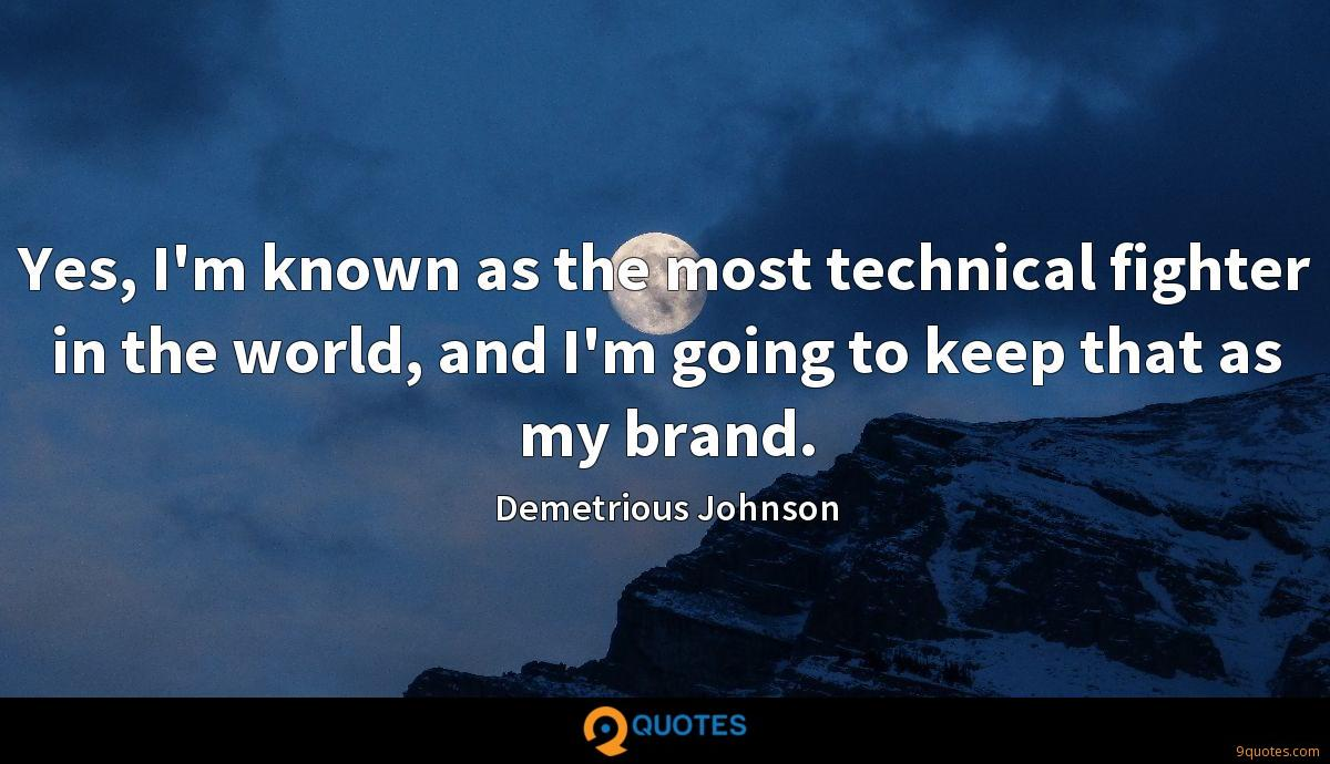 Yes, I'm known as the most technical fighter in the world, and I'm going to keep that as my brand.