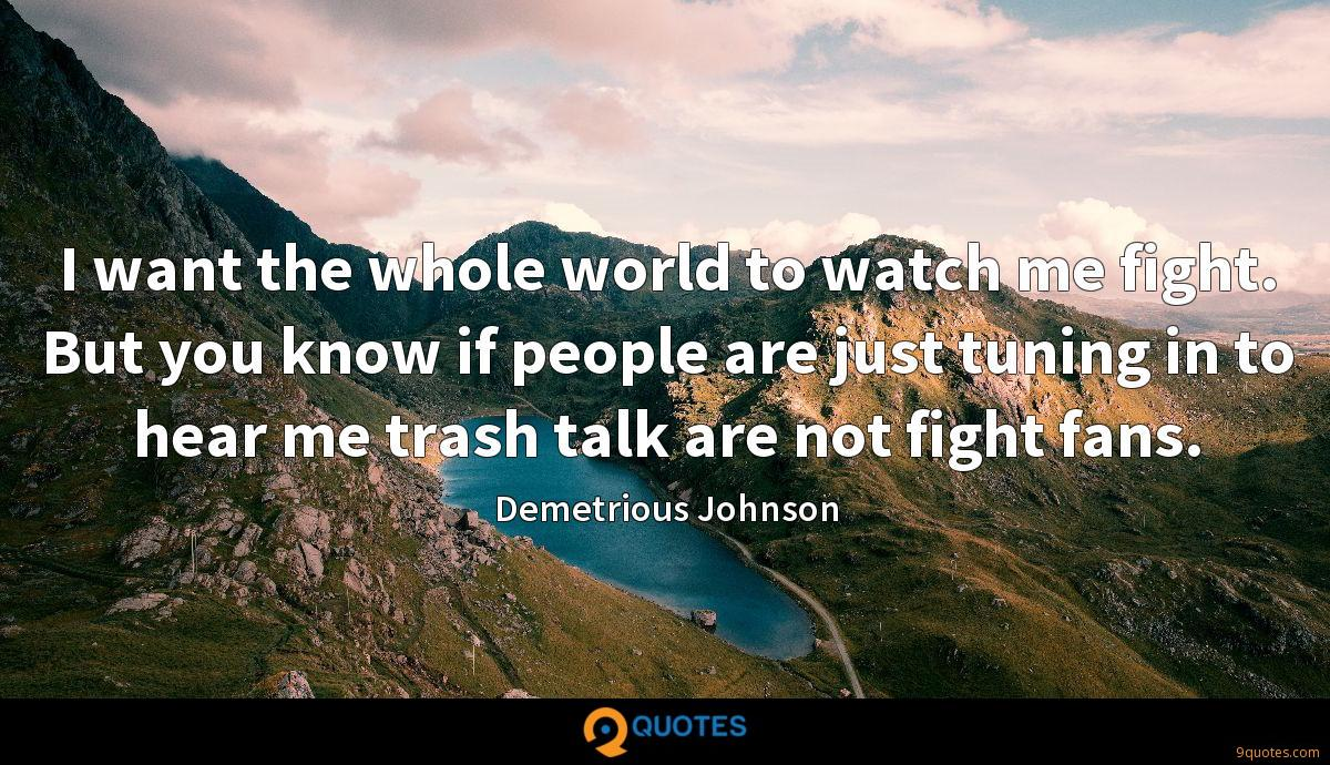 I want the whole world to watch me fight. But you know if people are just tuning in to hear me trash talk are not fight fans.