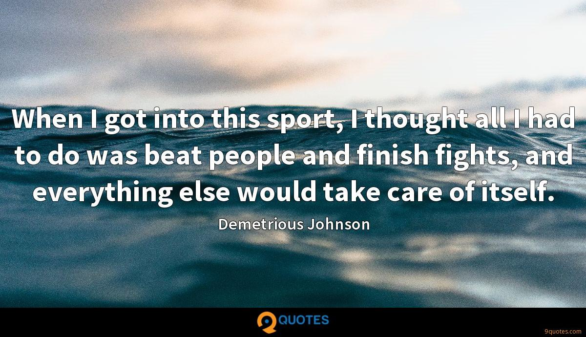 When I got into this sport, I thought all I had to do was beat people and finish fights, and everything else would take care of itself.