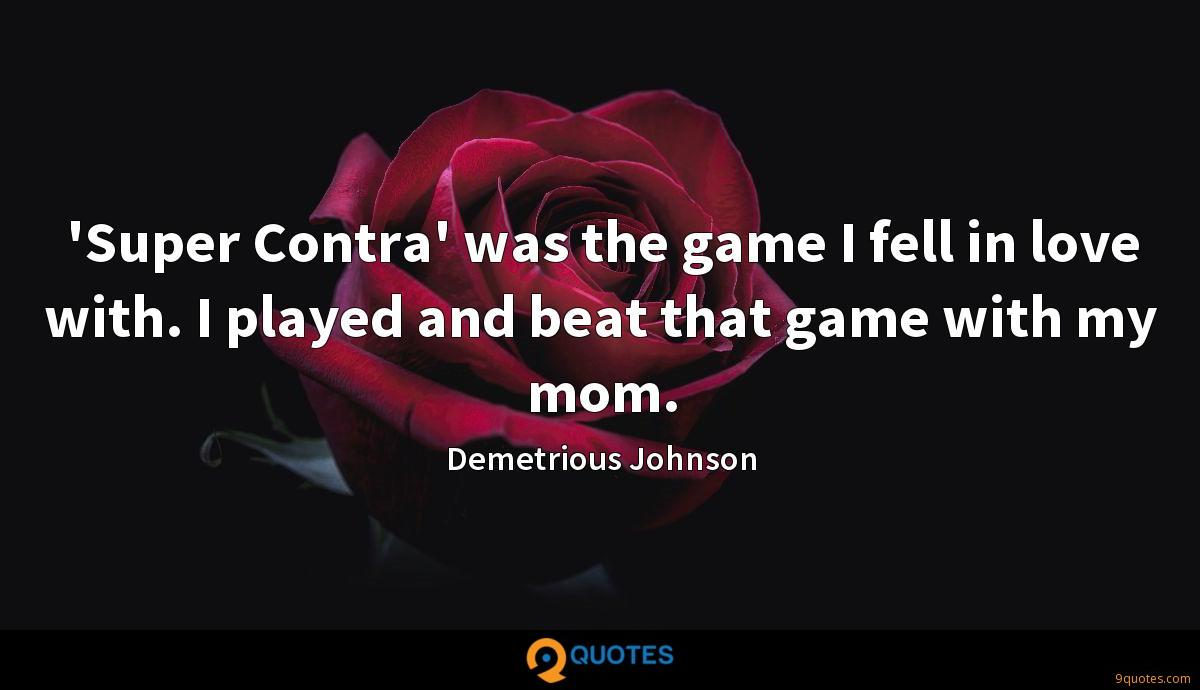 'Super Contra' was the game I fell in love with. I played and beat that game with my mom.