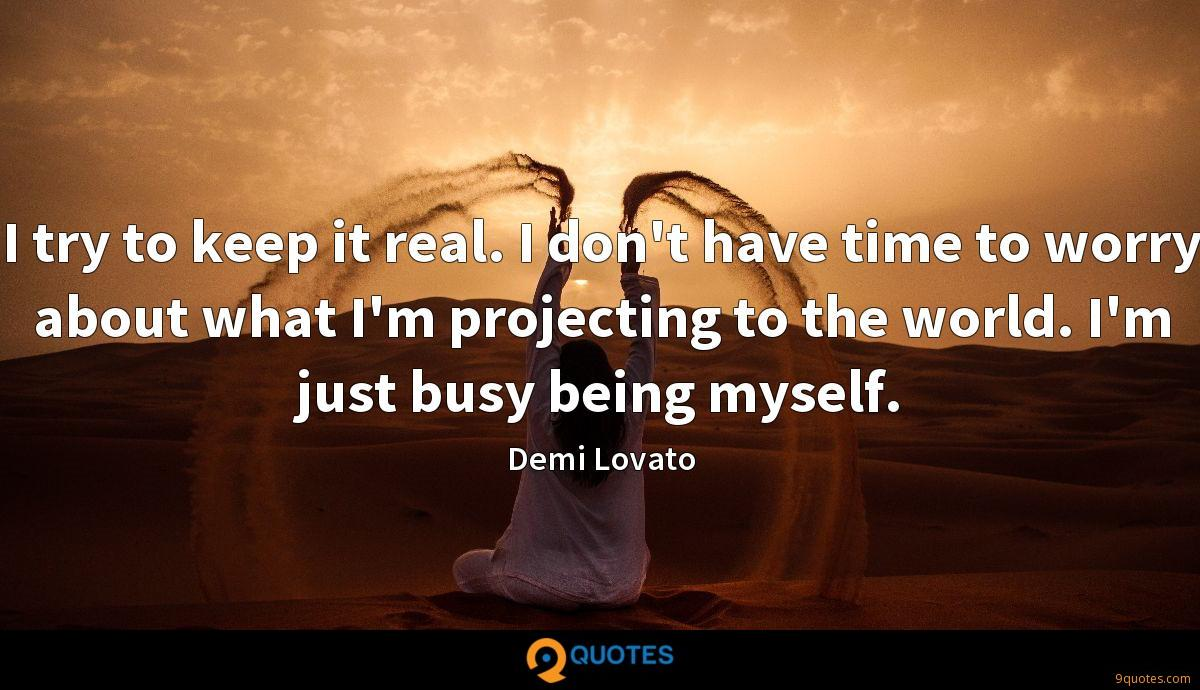 I try to keep it real. I don\'t have time to worry about ...