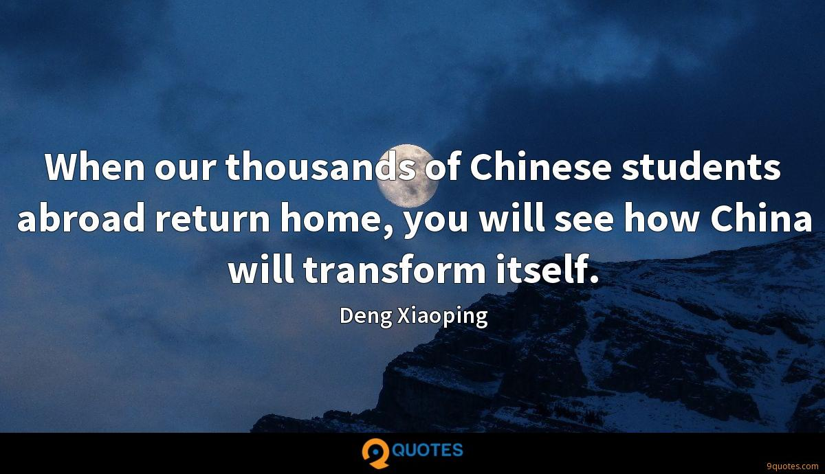 When our thousands of Chinese students abroad return home, you will see how China will transform itself.