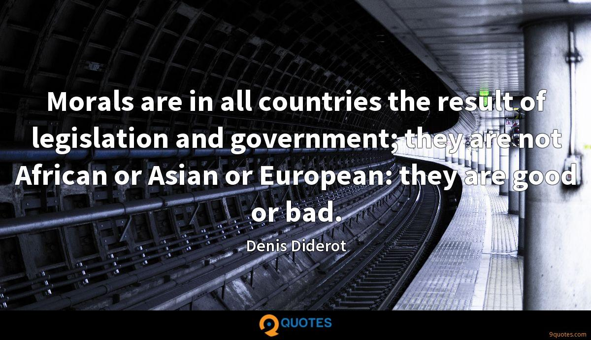 Morals are in all countries the result of legislation and government; they are not African or Asian or European: they are good or bad.