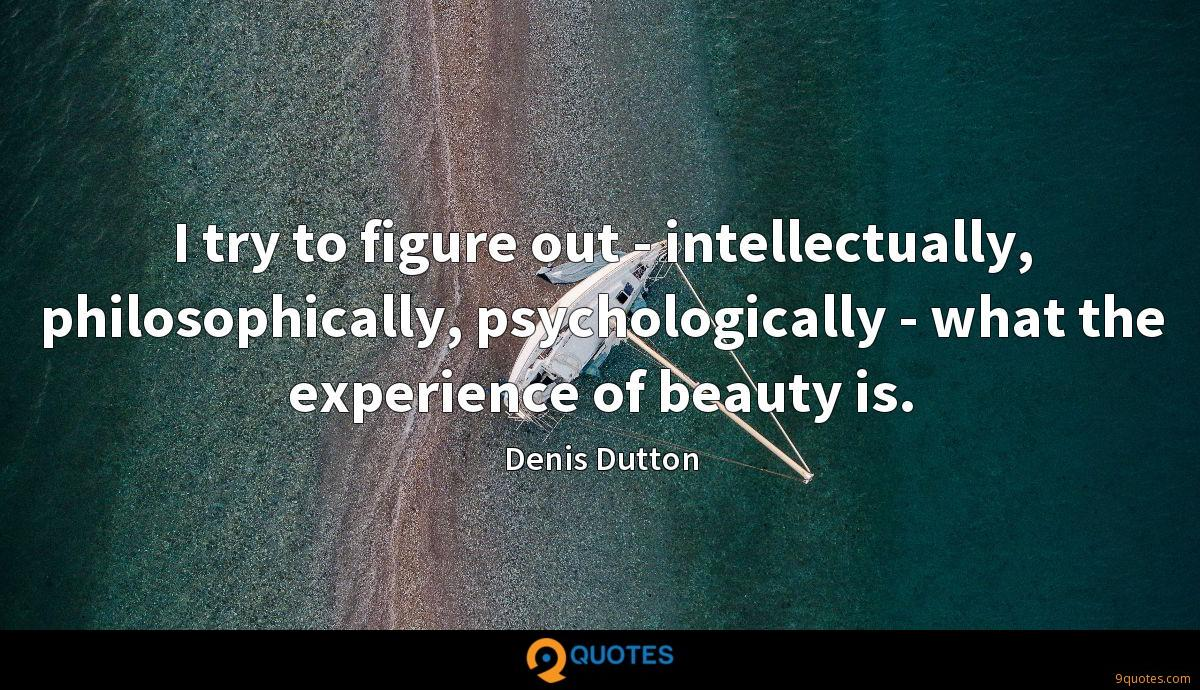 I try to figure out - intellectually, philosophically, psychologically - what the experience of beauty is.