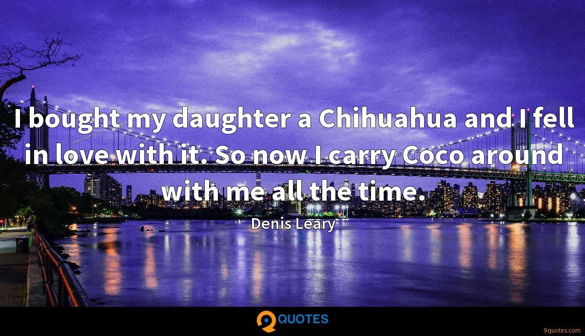 I bought my daughter a Chihuahua and I fell in love with it. So now I carry Coco around with me all the time.