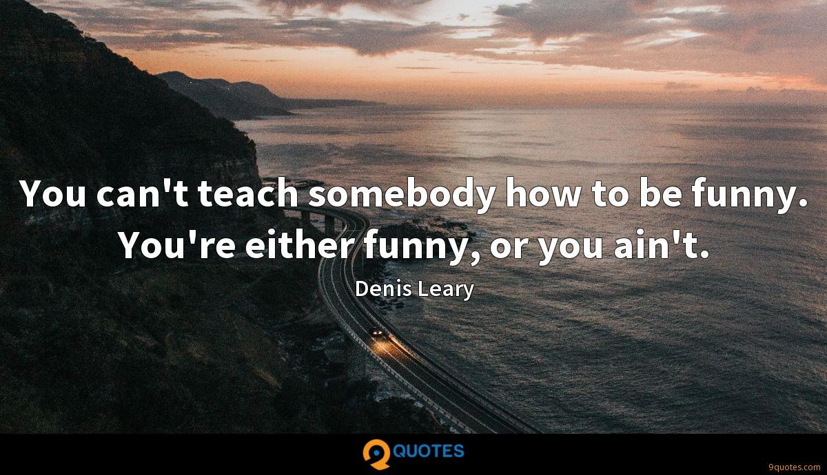 You can't teach somebody how to be funny. You're either funny, or you ain't.
