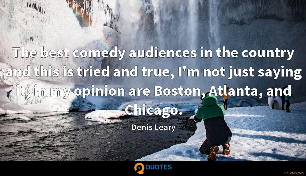 The best comedy audiences in the country and this is tried and true, I'm not just saying it, in my opinion are Boston, Atlanta, and Chicago.