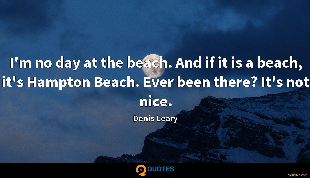 I'm no day at the beach. And if it is a beach, it's Hampton Beach. Ever been there? It's not nice.
