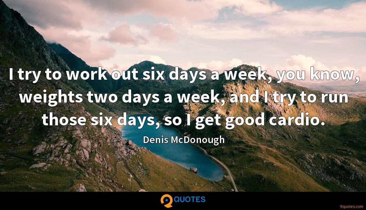 I try to work out six days a week, you know, weights two days a week, and I try to run those six days, so I get good cardio.