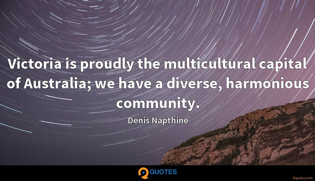 Victoria is proudly the multicultural capital of Australia; we have a diverse, harmonious community.