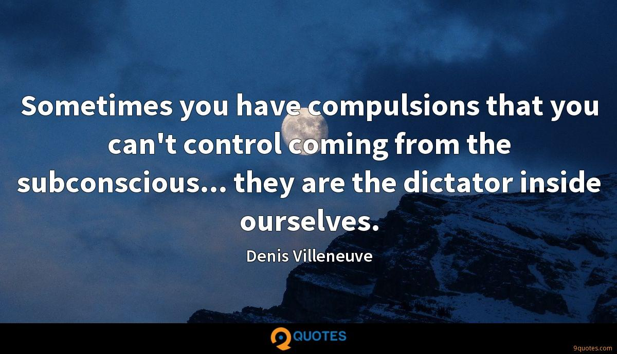 Sometimes you have compulsions that you can't control coming from the subconscious... they are the dictator inside ourselves.