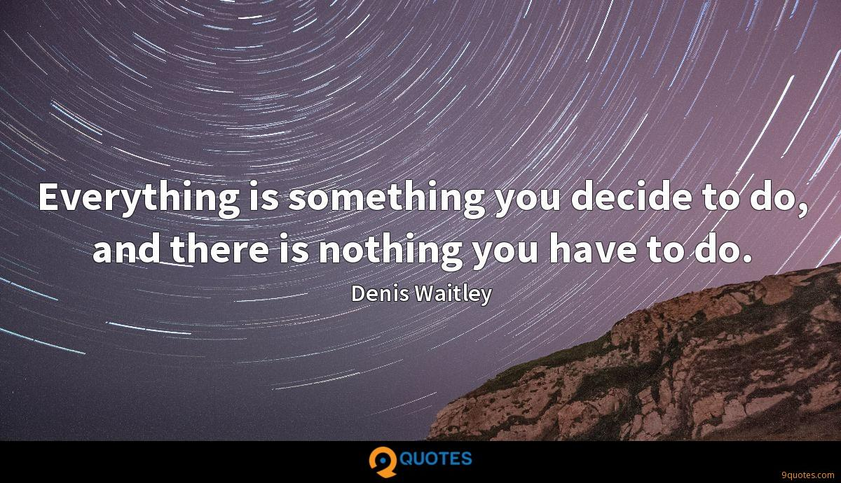 Everything is something you decide to do, and there is nothing you have to do.