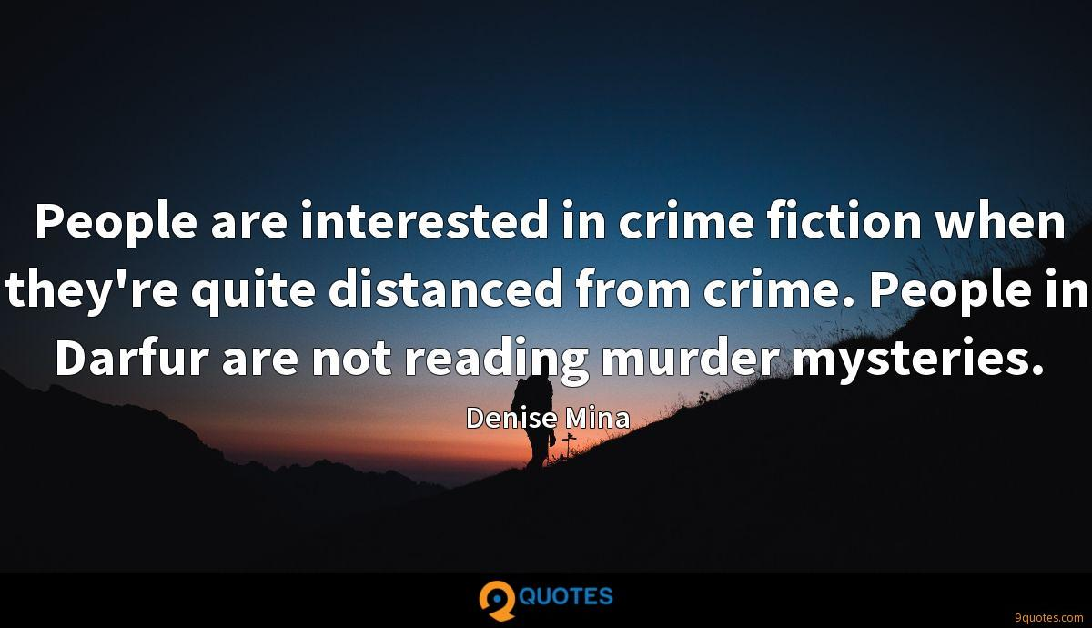 People are interested in crime fiction when they're quite distanced from crime. People in Darfur are not reading murder mysteries.