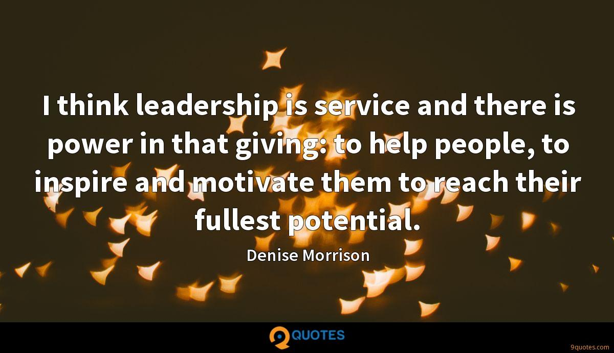 I think leadership is service and there is power in that giving: to help people, to inspire and motivate them to reach their fullest potential.