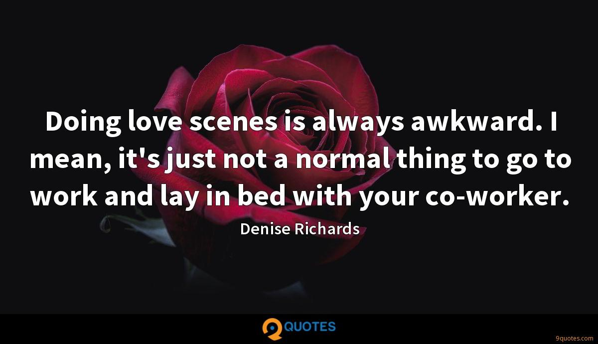 Doing love scenes is always awkward. I mean, it's just not a normal thing to go to work and lay in bed with your co-worker.