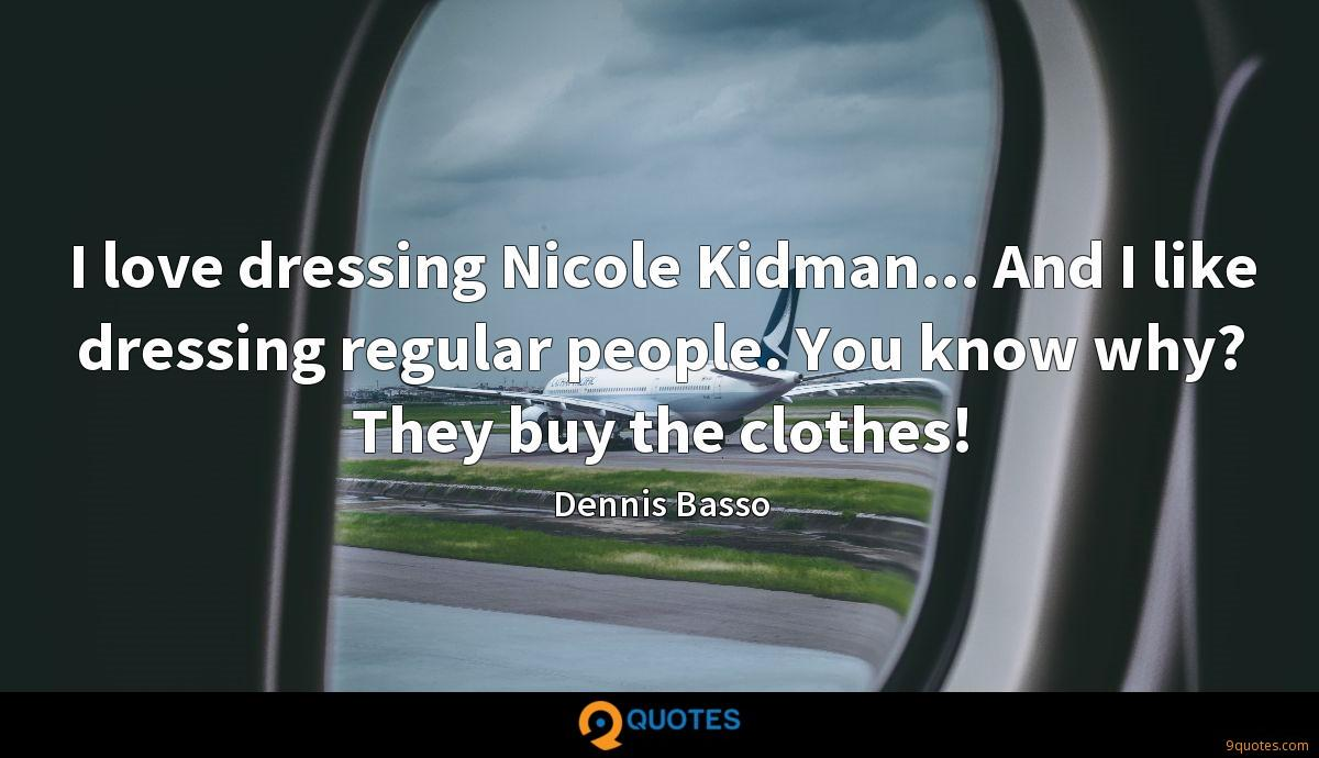 I love dressing Nicole Kidman... And I like dressing regular people. You know why? They buy the clothes!