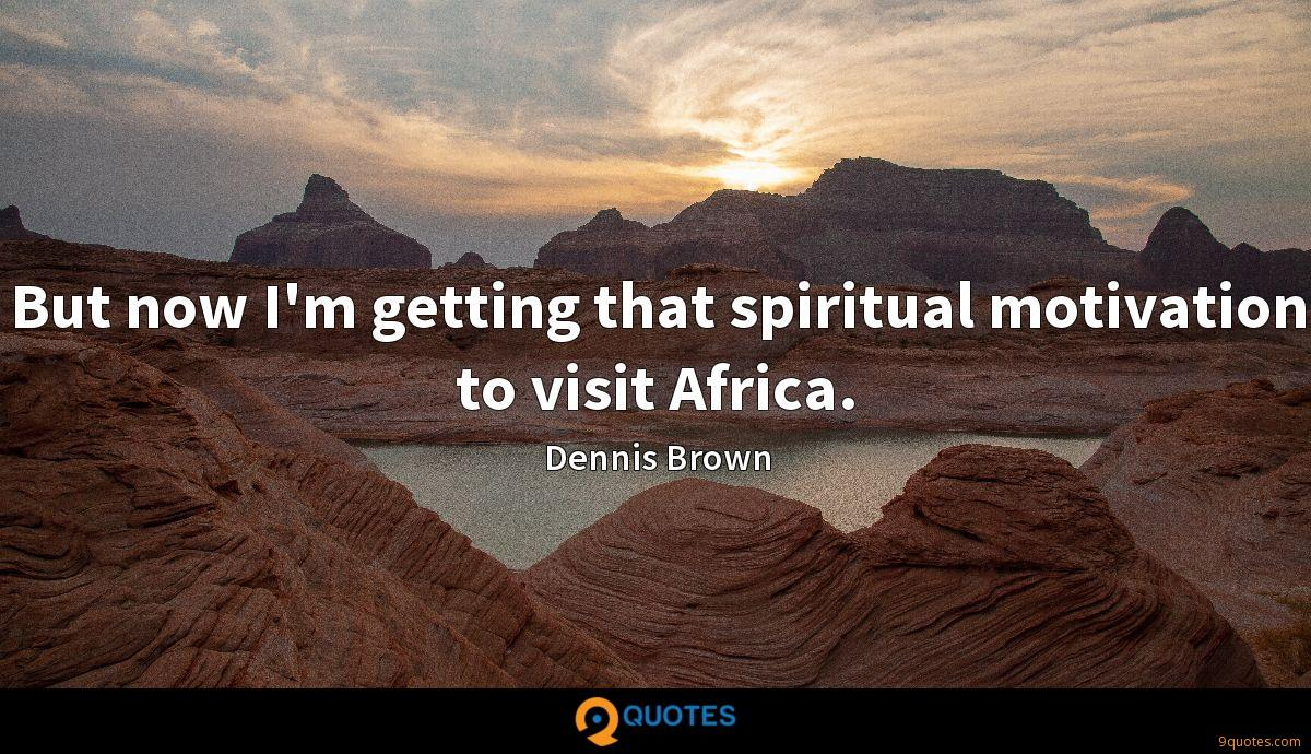 But now I'm getting that spiritual motivation to visit Africa.