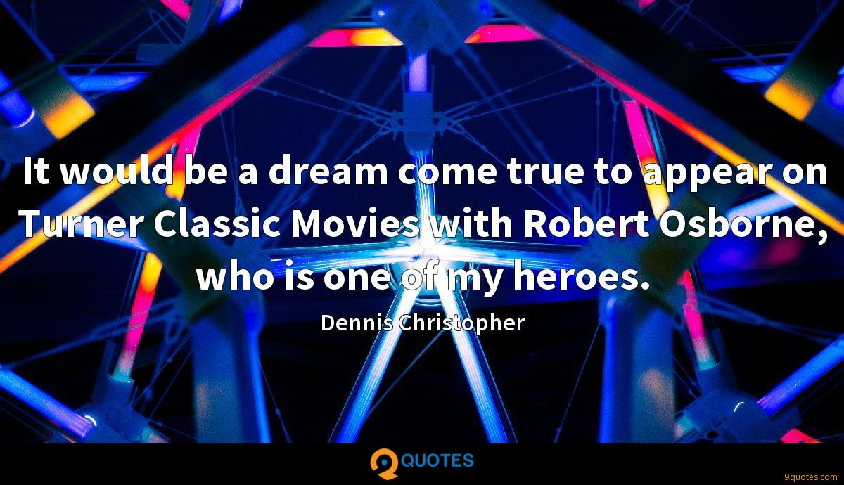 It would be a dream come true to appear on Turner Classic Movies with Robert Osborne, who is one of my heroes.