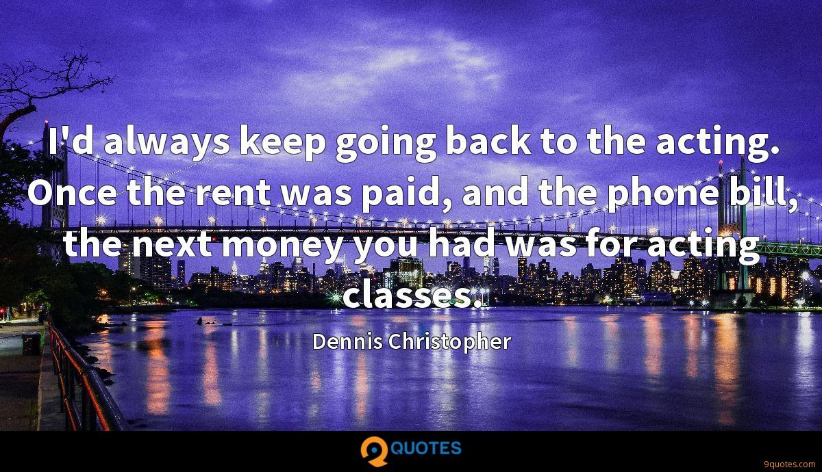 I'd always keep going back to the acting. Once the rent was paid, and the phone bill, the next money you had was for acting classes.