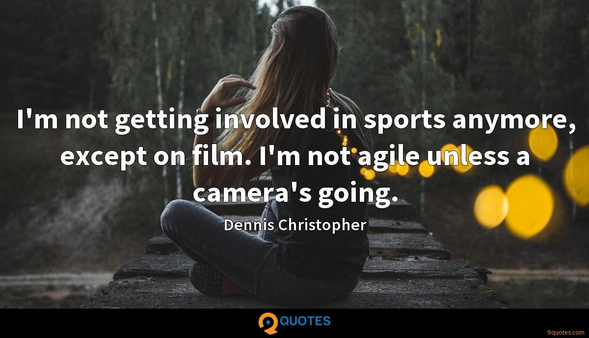 I'm not getting involved in sports anymore, except on film. I'm not agile unless a camera's going.
