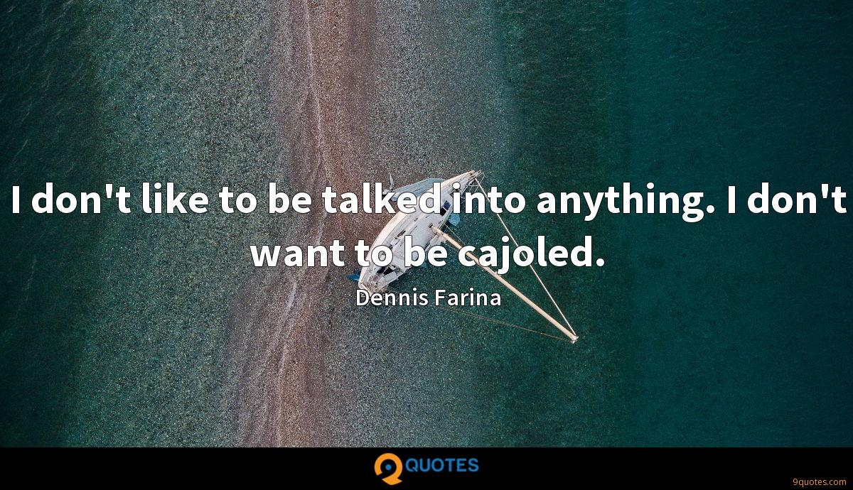 I don't like to be talked into anything. I don't want to be cajoled.
