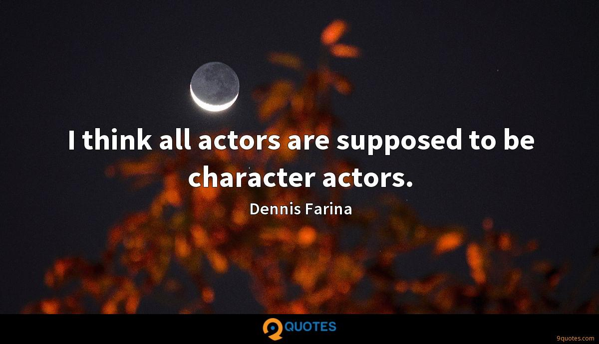 I think all actors are supposed to be character actors.