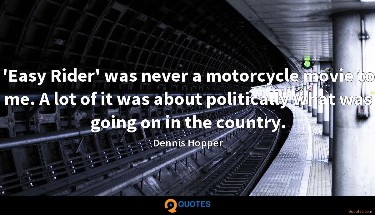 'Easy Rider' was never a motorcycle movie to me. A lot of it was about politically what was going on in the country.