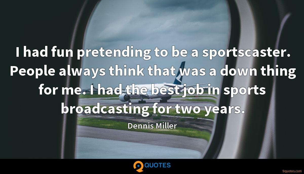 I had fun pretending to be a sportscaster. People always think that was a down thing for me. I had the best job in sports broadcasting for two years.