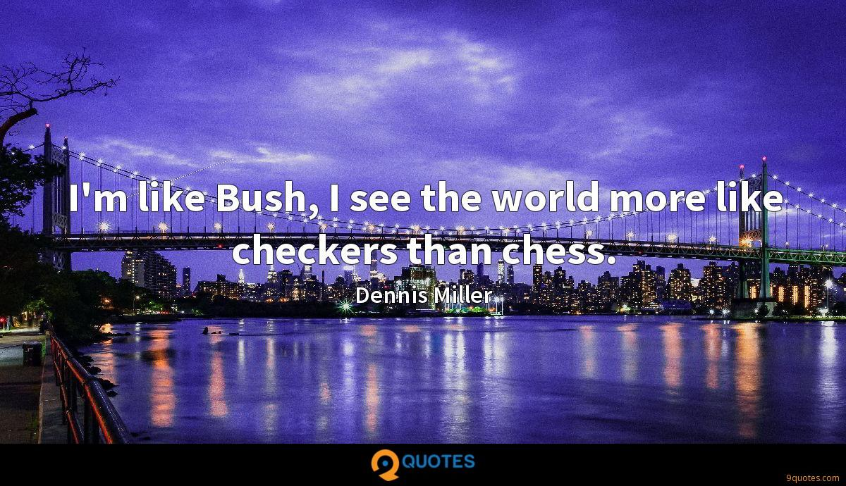 I'm like Bush, I see the world more like checkers than chess.